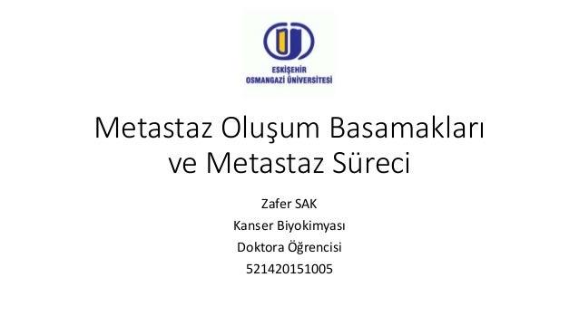 Metastaz Oluşum Basamakları ve Metastaz Süreci Zafer SAK Kanser Biyokimyası Doktora Öğrencisi 521420151005