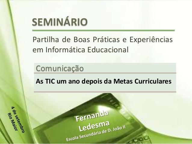 SEMINÁRIO Partilha de Boas Práticas e Experiências em Informática Educacional Comunicação As TIC um ano depois da Metas Cu...