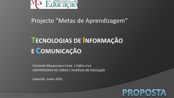 """Projecto """"Metas de Aprendizagem""""<br />TECNOLOGIAS DE INFORMAÇÃOE COMUNICAÇÃO<br />Fernando Albuquerque Costa   fc@ie.ul.pt..."""