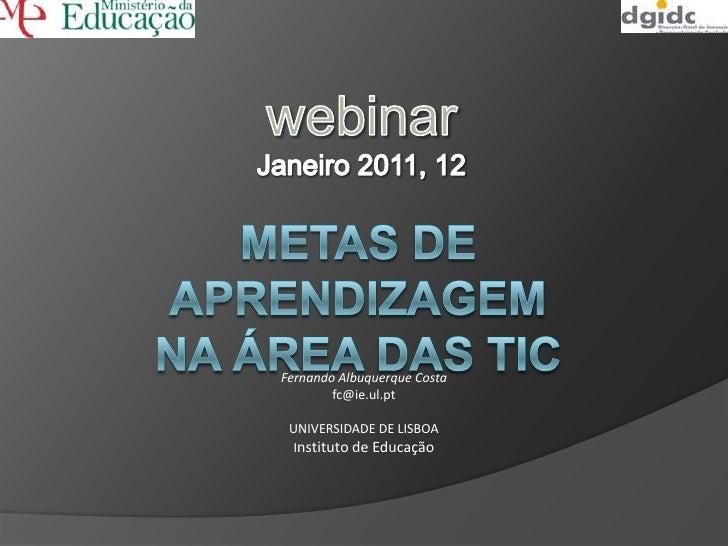 webinar<br />Janeiro 2011, 12<br />Metas de Aprendizagemnaárea das TIC<br />Fernando Albuquerque Costa<br />fc@ie.ul.pt<br...
