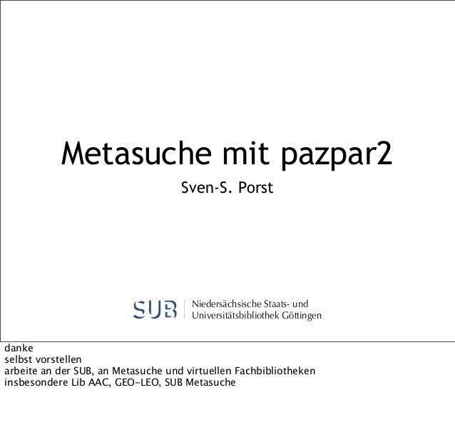 Metasuche mit pazpar2 Sven-S. Porst  Niedersächsische Staats- und Universitätsbibliothek Göttingen danke selbst vorstellen...