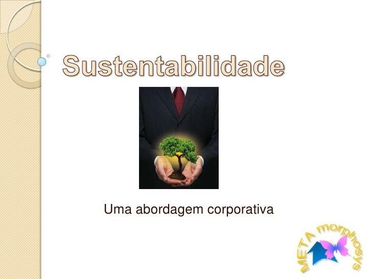 Sustentabilidade<br />Uma abordagem corporativa<br />