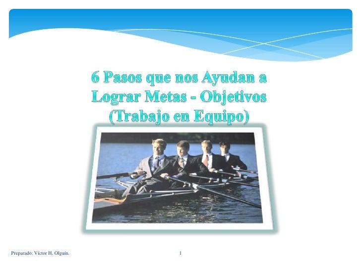 Preparado: Víctor H. Olguín.<br />1<br />6 Pasos que nos Ayudan a<br />Lograr Metas - Objetivos<br />(Trabajo en Equipo)<b...