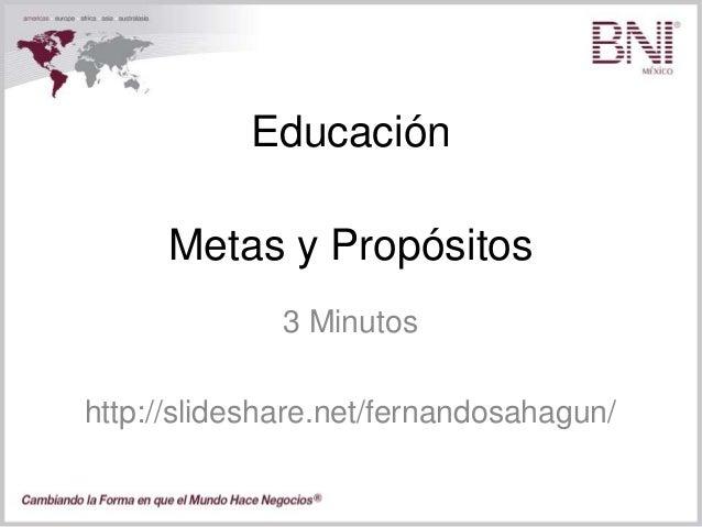 Educación 3 Minutos http://slideshare.net/fernandosahagun/ Metas y Propósitos