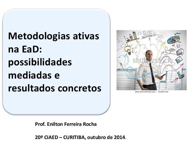 Prof. Enilton Ferreira Rocha 20º CIAED – CURITIBA, outubro de 2014.  Metodologias ativas na EaD: possibilidades mediadas e...