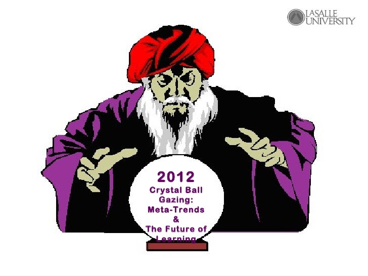 2012 Crystal Ball   Gazing:Meta-Trends      &The Future of  Learning