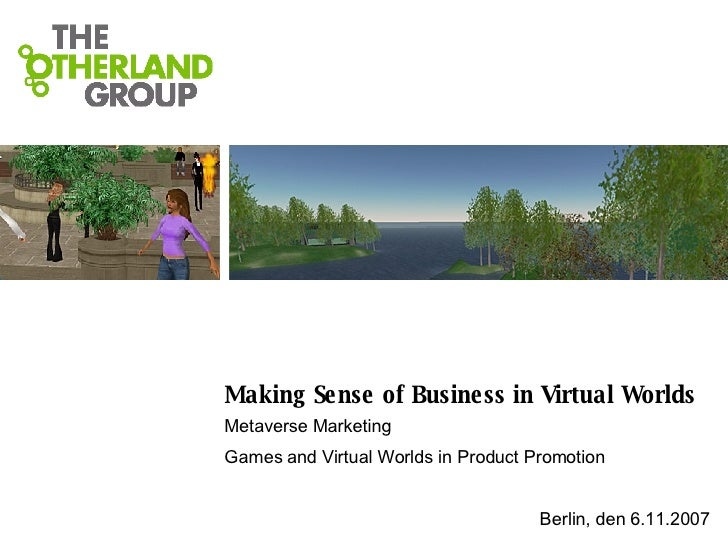 Making Sense of Business in Virtual Worlds Metaverse Marketing Games and Virtual Worlds in Product Promotion Berlin, den 6...