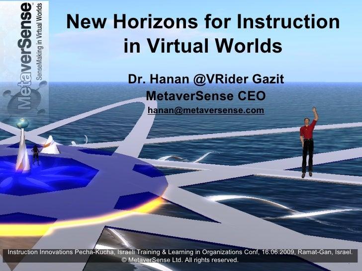 New Horizons for Instruction in Virtual Worlds Dr. Hanan @VRider Gazit MetaverSense CEO [email_address] Instruction Innova...