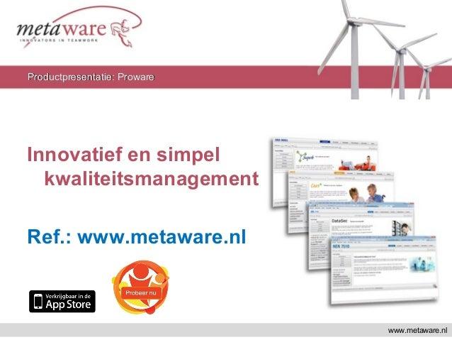 Innovatief en simpel kwaliteitsmanagement Ref.: www.metaware.nl www.metaware.nl Productpresentatie: ProwareProductpresenta...