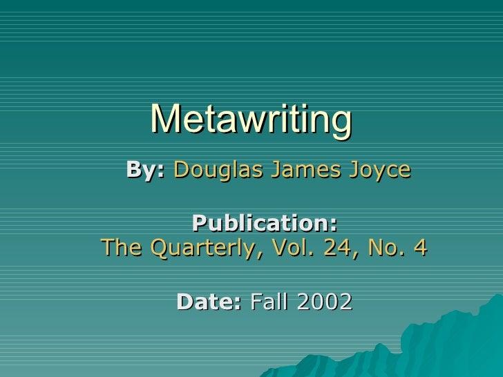 Metawriting By:   Douglas James Joyce Publication:   The Quarterly, Vol. 24, No. 4   Date:  Fall 2002