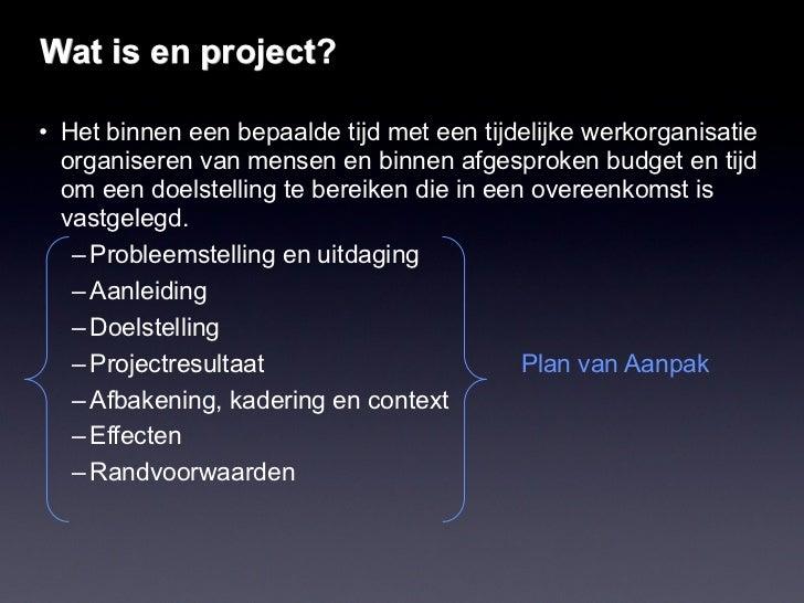 Wat is en project?• Het binnen een bepaalde tijd met een tijdelijke werkorganisatie  organiseren van mensen en binnen afge...