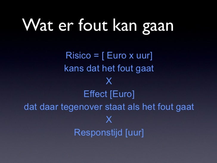Wat er fout kan gaan          Risico = [ Euro x uur]          kans dat het fout gaat                     X              Ef...