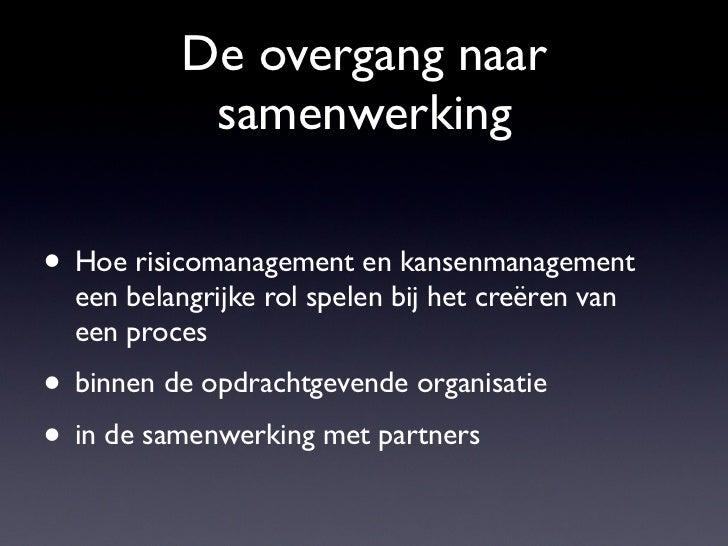 De overgang naar            samenwerking• Hoe risicomanagement en kansenmanagement  een belangrijke rol spelen bij het cre...