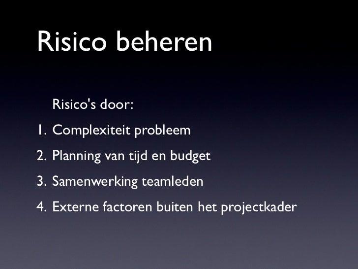 Risico beheren  Risicos door:1. Complexiteit probleem2. Planning van tijd en budget3. Samenwerking teamleden4. Externe fac...