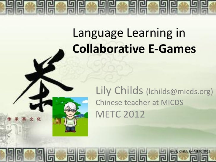 Language Learning inCollaborative E-Games   Lily Childs (lchilds@micds.org)   Chinese teacher at MICDS   METC 2012        ...