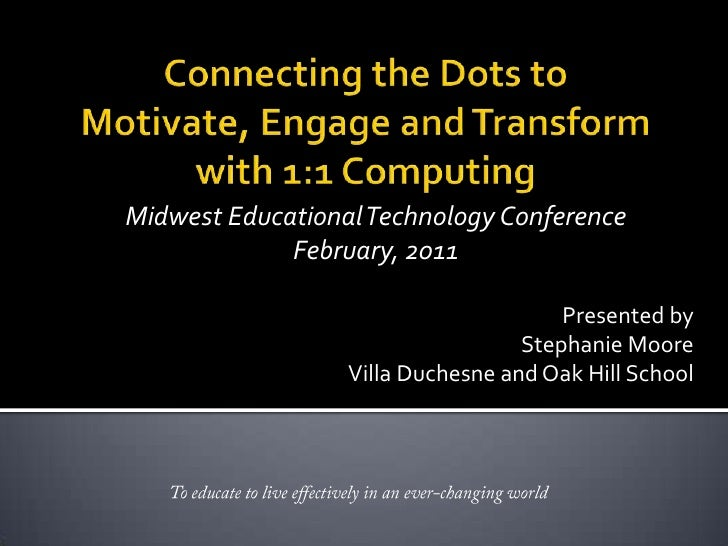 Connecting the Dots to Motivate, Engage and Transform with 1:1 Computing<br />Midwest Educational Technology Conference<br...