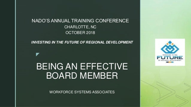 z BEING AN EFFECTIVE BOARD MEMBER WORKFORCE SYSTEMS ASSOCIATES NADO'S ANNUAL TRAINING CONFERENCE CHARLOTTE, NC OCTOBER 201...