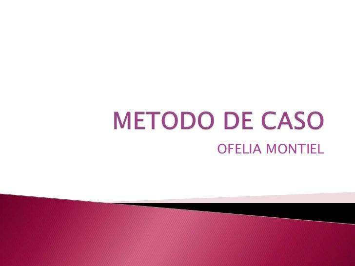 METODO DE CASO<br />OFELIA MONTIEL<br />