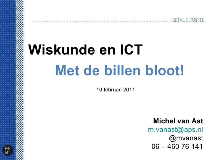 Wiskunde en ICT Met de billen bloot! Michel van Ast [email_address] @mvanast 06 – 460 76 141 10 februari 2011