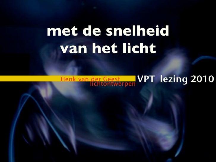 met de snelheid van het licht Henk van der Geest          lichtontwerpen                         VPT   lezing 2010