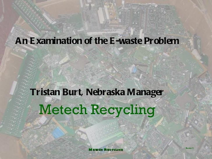 <ul><li>An Examination of the E-waste Problem </li></ul><ul><li>Tristan Burt, Nebraska Manager </li></ul><ul><li>Metech Re...