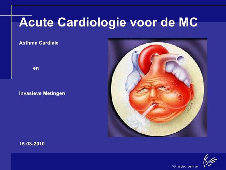 Acute Cardiologie voor de MC <ul><li>Asthma Cardiale </li></ul><ul><li>en  </li></ul><ul><li>Invasieve Metingen </li></ul>...