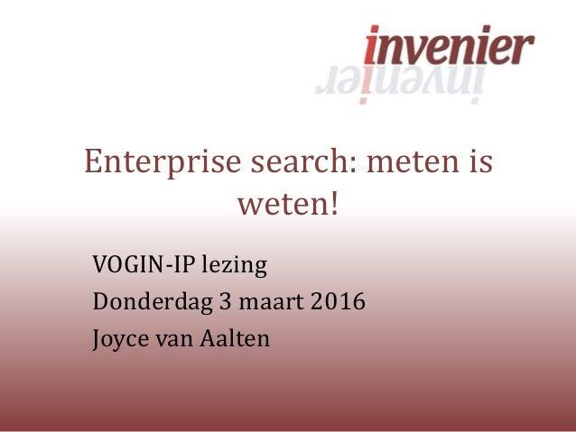 Enterprise search: meten is weten! VOGIN-IP lezing Donderdag 3 maart 2016 Joyce van Aalten