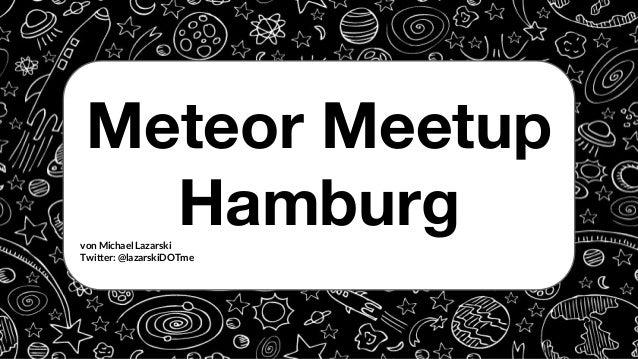 Meteor Meetup Hamburgvon Michael Lazarski Twitter: @lazarskiDOTme