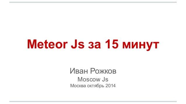 Meteor Js за 15 минут  Иван Рожков  Moscow Js  Москва октябрь 2014