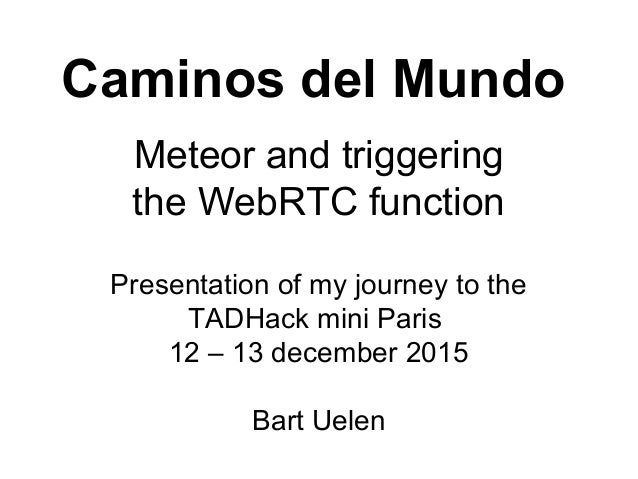 Caminos del Mundo Meteor and triggering the WebRTC function Presentation of my journey to the TADHack mini Paris 12 – 13 d...