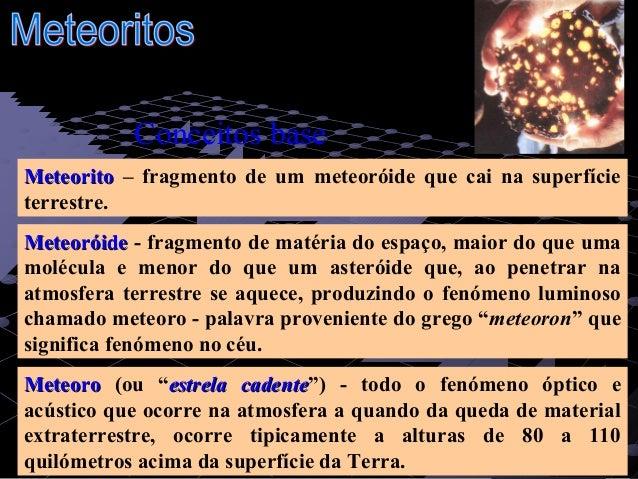 1 MeteoritoMeteorito – fragmento de um meteoróide que cai na superfície terrestre. MeteoróideMeteoróide - fragmento de mat...