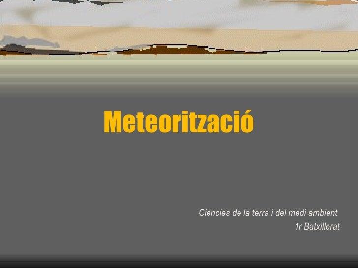 Meteorització Ciències de la terra i del medi ambient  1r Batxillerat