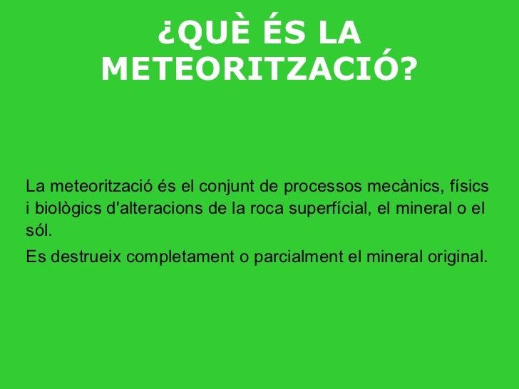 ¿QUÈ ÉS LA METEORITZACIÓ? La meteorització és el conjunt de processos mecànics, físics i biològics d'alteracions de la roc...