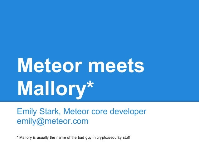 Meteor meets Mallory* Emily Stark, Meteor core developer emily@meteor.com * Mallory is usually the name of the bad guy in ...