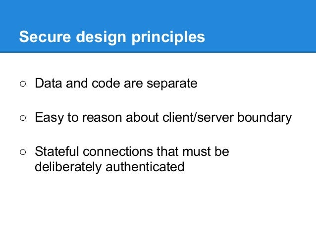 Secure design principles ○ Data and code are separate ○ Easy to reason about client/server boundary ○ Stateful connections...