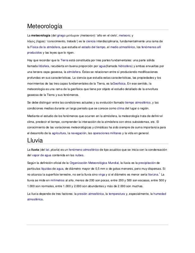 MeteorologíaLa meteorología (del griego μετέωρον (meteoron): 'alto en el cielo', meteoro; yλόγος (logos): 'conocimiento, t...