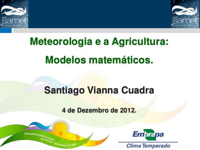 Meteorologia e a Agricultura:   Modelos matemáticos.   Santiago Vianna Cuadra      4 de Dezembro de 2012.