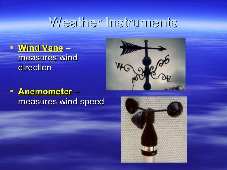 Weather Instruments <ul><li>Wind Vane  – measures wind direction </li></ul><ul><li>Anemometer  –  measures   wind speed   ...