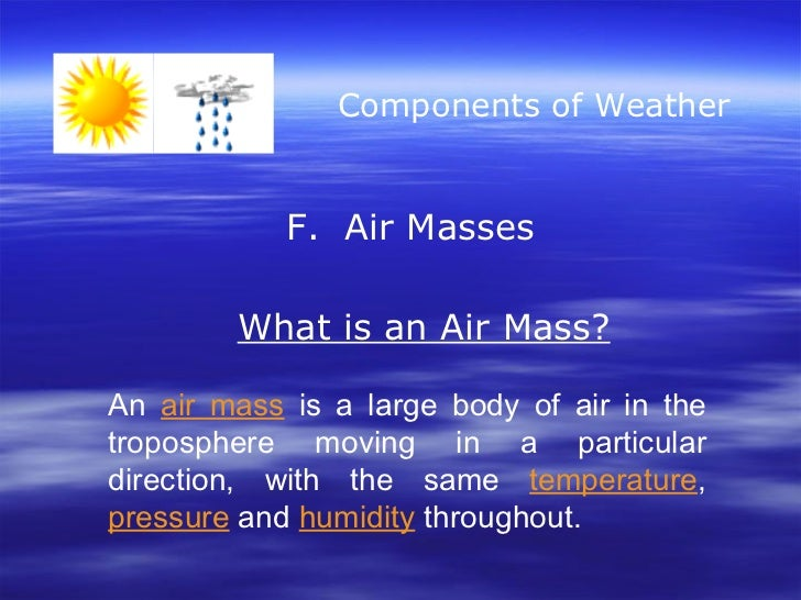 Components of Weather F.  Air Masses What is an Air Mass? An  air mass  is a large body of air in the troposphere moving i...