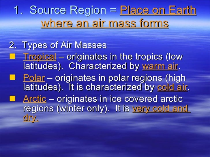 1.  Source Region =  Place on Earth where an air mass forms <ul><li>2.  Types of Air Masses </li></ul><ul><li>Tropical  – ...