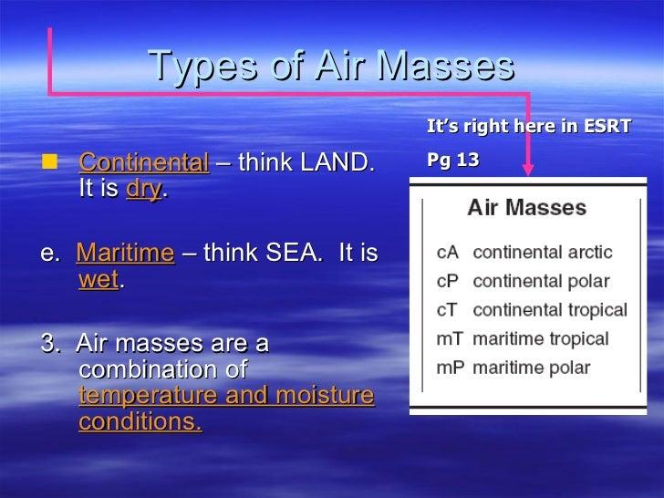 Types of Air Masses <ul><li>Continental  – think LAND.  It is  dry . </li></ul><ul><li>e.  Maritime  – think SEA.  It is  ...