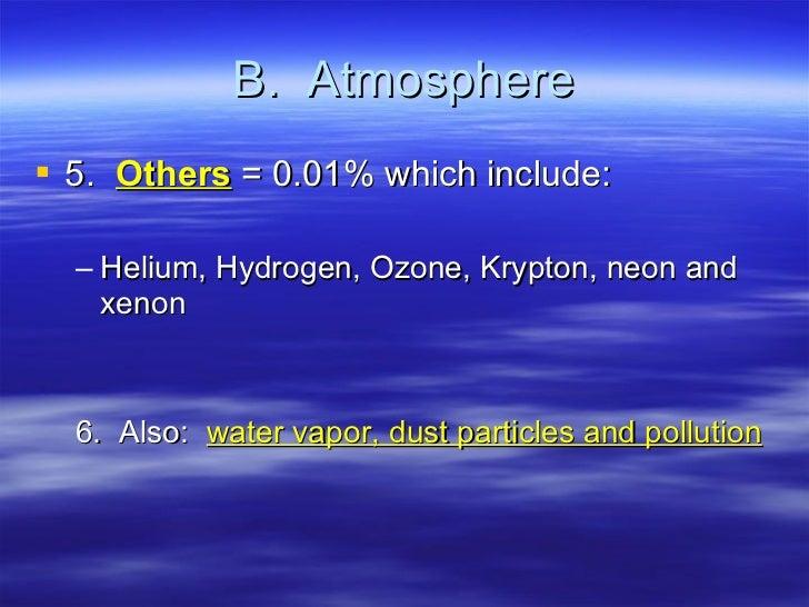 B.  Atmosphere <ul><li>5. Others  = 0.01% which include: </li></ul><ul><ul><li>Helium, Hydrogen, Ozone, Krypton, neon and ...