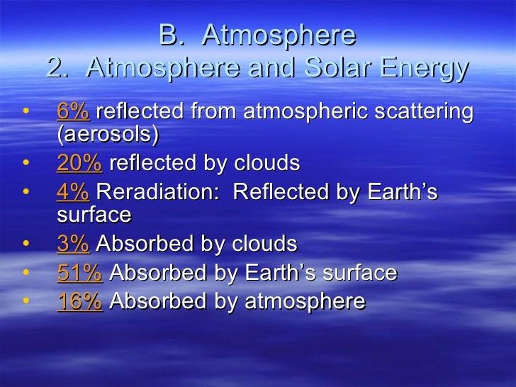 B.  Atmosphere 2.  Atmosphere and Solar Energy <ul><li>6%  reflected from atmospheric scattering (aerosols) </li></ul><ul>...