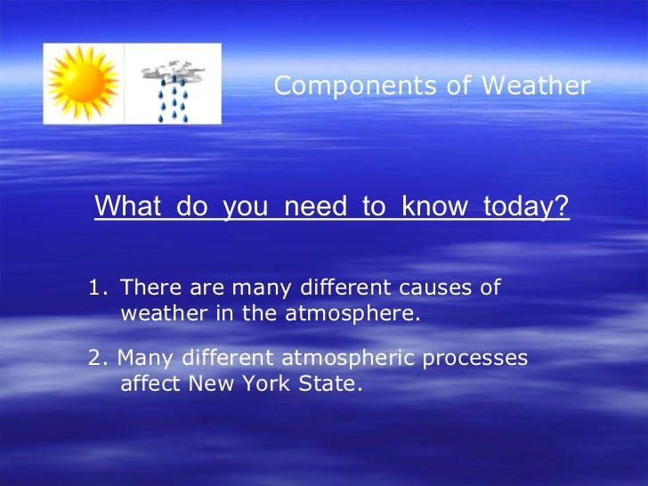 Components of Weather What do you need to know today? <ul><li>There are many different causes of weather in the atmosphere...