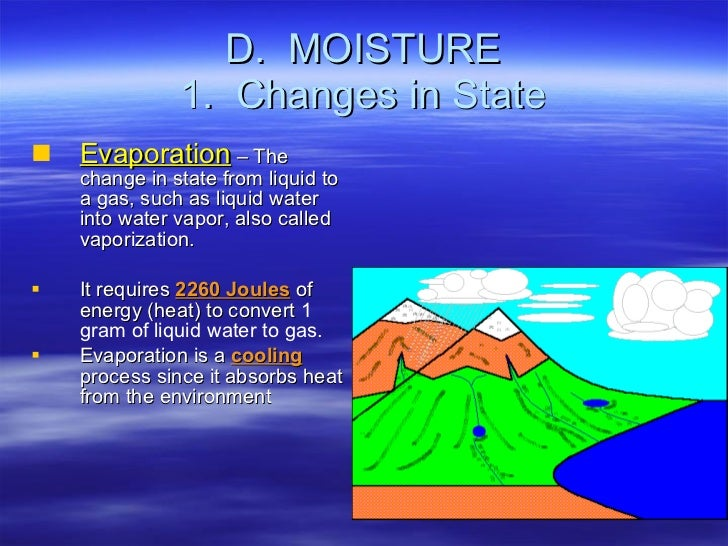 D.  MOISTURE 1.  Changes in State <ul><li>Evaporation  – The change in state from liquid to a gas, such as liquid water in...