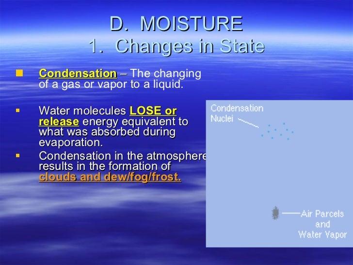 D.  MOISTURE 1.  Changes in State <ul><li>Condensation  –  The changing of a gas or vapor to a liquid. </li></ul><ul><li>W...