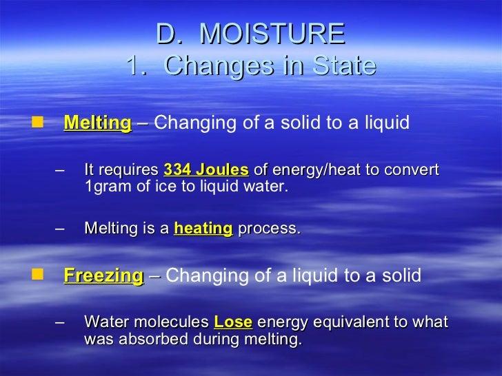 D.  MOISTURE 1.  Changes in State <ul><li>Melting  –  Changing of a solid to a liquid </li></ul><ul><ul><li>It requires  3...
