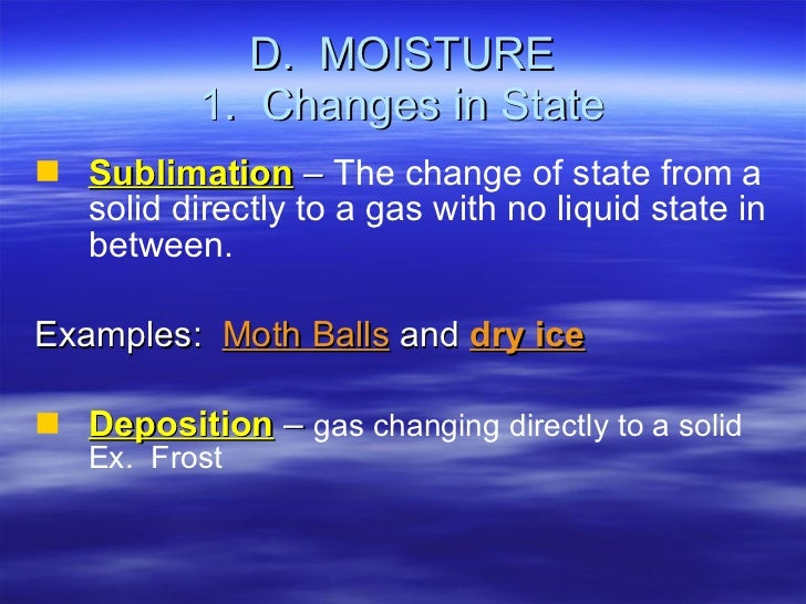 D.  MOISTURE 1.  Changes in State <ul><li>Sublimation  –  The change of state from a solid directly to a gas with no liqui...