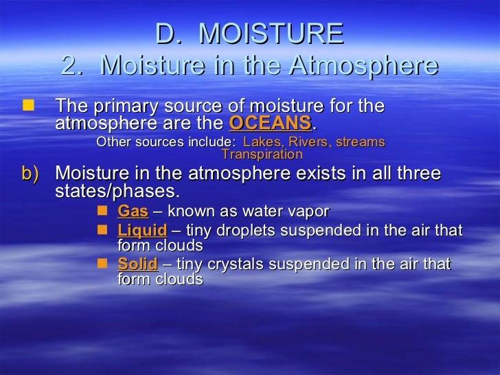 D.  MOISTURE 2.  Moisture in the Atmosphere <ul><li>The primary source of moisture for the atmosphere are the  OCEANS . </...