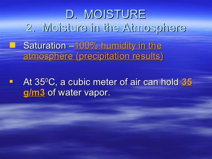 D.  MOISTURE 2.  Moisture in the Atmosphere <ul><li>Saturation – 100% humidity in the atmosphere (precipitation results) <...
